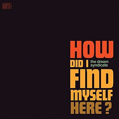 The-Dream-Syndicate-How-Did-I-Find-Myself-Here-2017